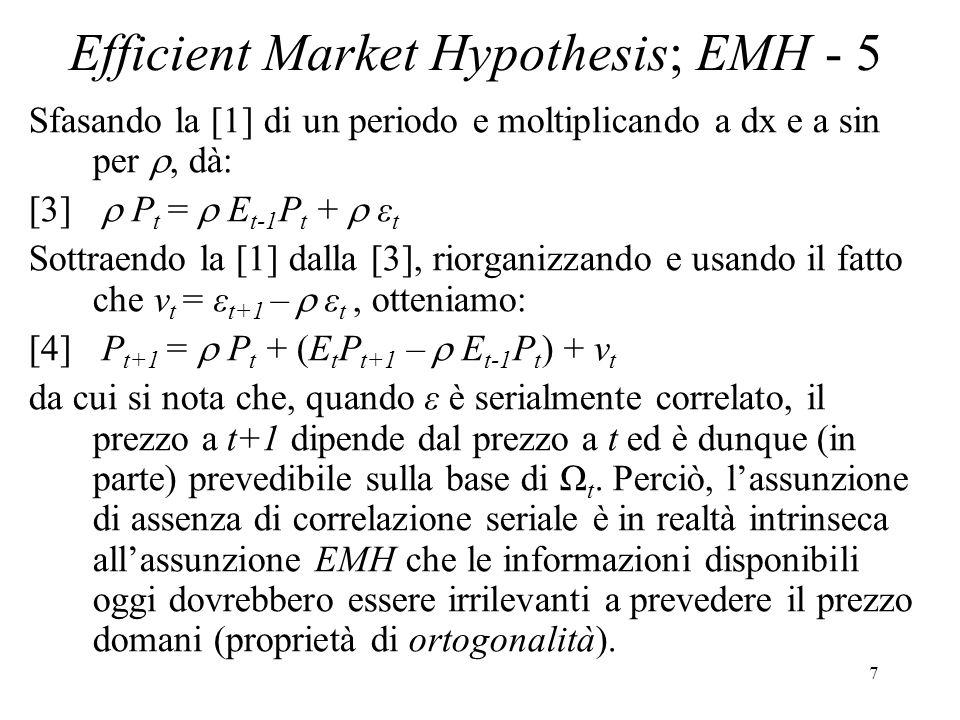 8 Efficient Market Hypothesis; EMH - 6 LEMH è spesso espressa in termini di rendimenti azionari R t e implica che non si possono fare extra profitti comprando e vendendo azioni: [5] ε t+1 = R t+1 – E t R t+1 [6] E t ε t+1 = E t R t+1 – E t R t+1 = 0 ove ε t+1 è lerrore di previsione del rendimento.