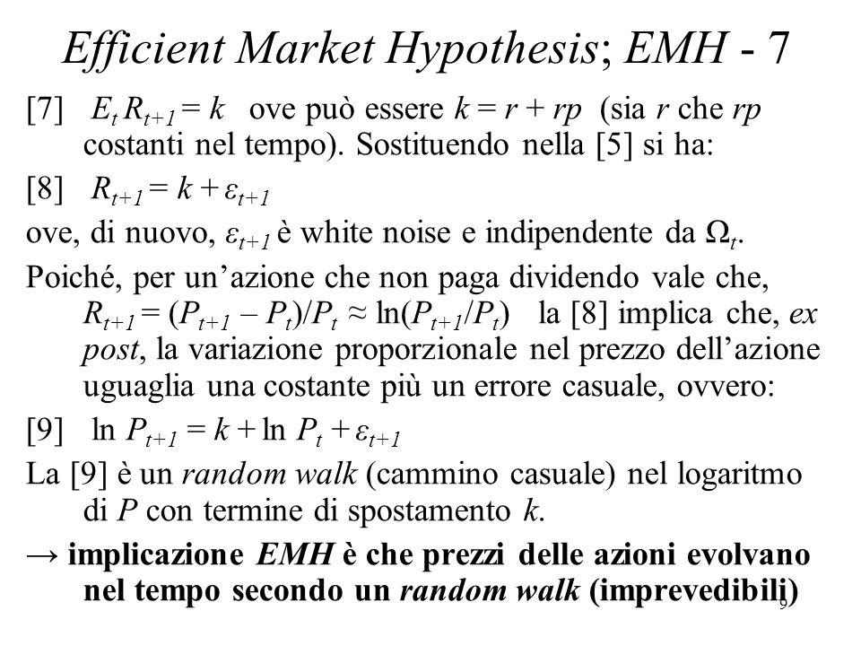 9 Efficient Market Hypothesis; EMH - 7 [7] E t R t+1 = k ove può essere k = r + rp (sia r che rp costanti nel tempo). Sostituendo nella [5] si ha: [8]