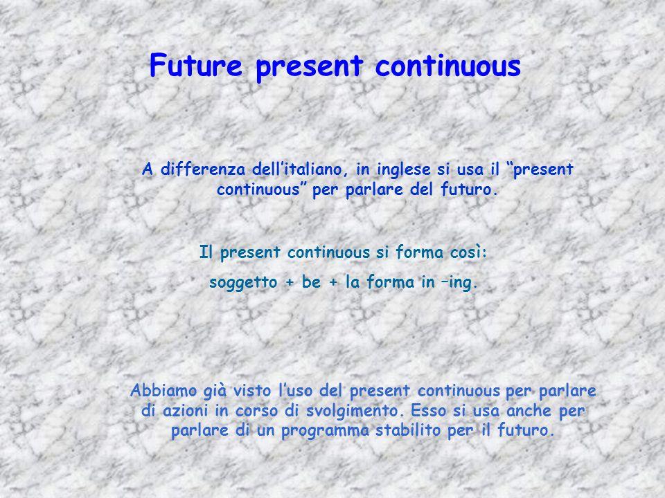 Future present continuous A differenza dellitaliano, in inglese si usa il present continuous per parlare del futuro. Il present continuous si forma co