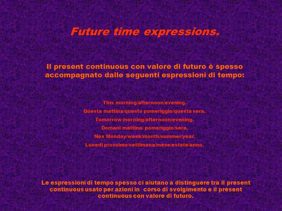 Future time expressions. Il present continuous con valore di futuro è spesso accompagnato dalle seguenti espressioni di tempo: This morning/afternoon/