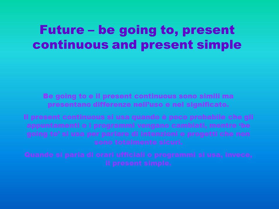 Future – be going to, present continuous and present simple Be going to e il present continuous sono simili ma presentano differenze nelluso e nel significato.