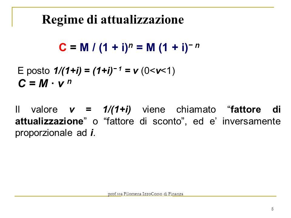 prof.ssa Filomena IzzoCorso di Finanza Aziendale Prof. Mario Mustilli 8 Regime di attualizzazione C = M / (1 + i) n = M (1 + i) n E posto 1/(1+i) = (1
