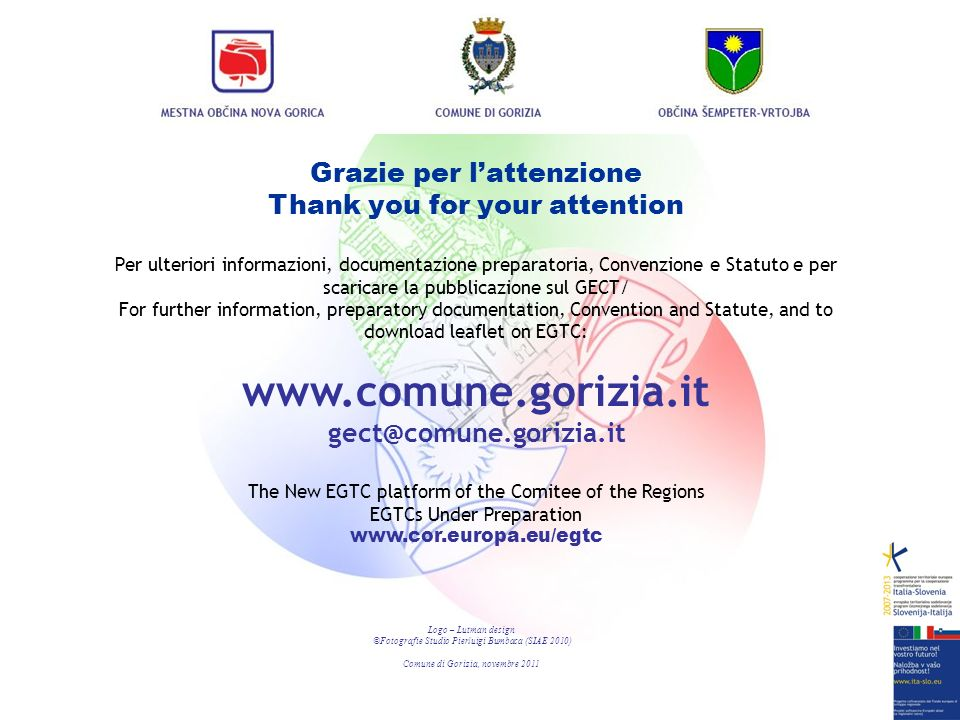 Grazie per lattenzione Thank you for your attention Per ulteriori informazioni, documentazione preparatoria, Convenzione e Statuto e per scaricare la pubblicazione sul GECT/ For further information, preparatory documentation, Convention and Statute, and to download leaflet on EGTC: www.comune.gorizia.it gect@comune.gorizia.it The New EGTC platform of the Comitee of the Regions EGTCs Under Preparation www.cor.europa.eu/egtc Logo – Lutman design ©Fotografie Studio Pierluigi Bumbaca (SIAE 2010) Comune di Gorizia, novembre 2011
