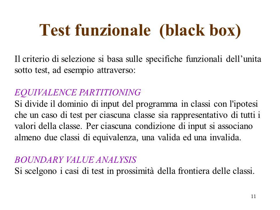 11 Test funzionale (black box) Il criterio di selezione si basa sulle specifiche funzionali dellunita sotto test, ad esempio attraverso: EQUIVALENCE PARTITIONING Si divide il dominio di input del programma in classi con l ipotesi che un caso di test per ciascuna classe sia rappresentativo di tutti i valori della classe.