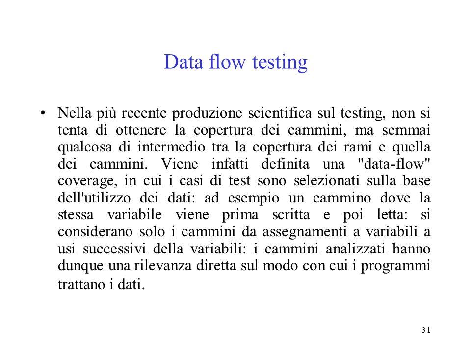 31 Data flow testing Nella più recente produzione scientifica sul testing, non si tenta di ottenere la copertura dei cammini, ma semmai qualcosa di intermedio tra la copertura dei rami e quella dei cammini.