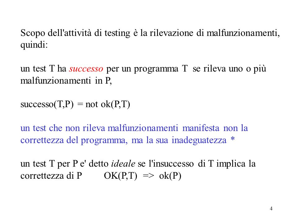 4 Scopo dell attività di testing è la rilevazione di malfunzionamenti, quindi: un test T ha successo per un programma T se rileva uno o più malfunzionamenti in P, successo(T,P) = not ok(P,T) un test che non rileva malfunzionamenti manifesta non la correttezza del programma, ma la sua inadeguatezza * un test T per P e detto ideale se l insuccesso di T implica la correttezza di P OK(P,T) => ok(P)