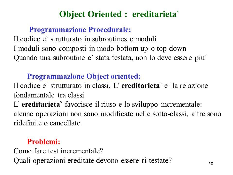 50 Object Oriented : ereditarieta` Programmazione Procedurale: Il codice e` strutturato in subroutines e moduli I moduli sono composti in modo bottom-up o top-down Quando una subroutine e` stata testata, non lo deve essere piu` Programmazione Object oriented: Il codice e` strutturato in classi.