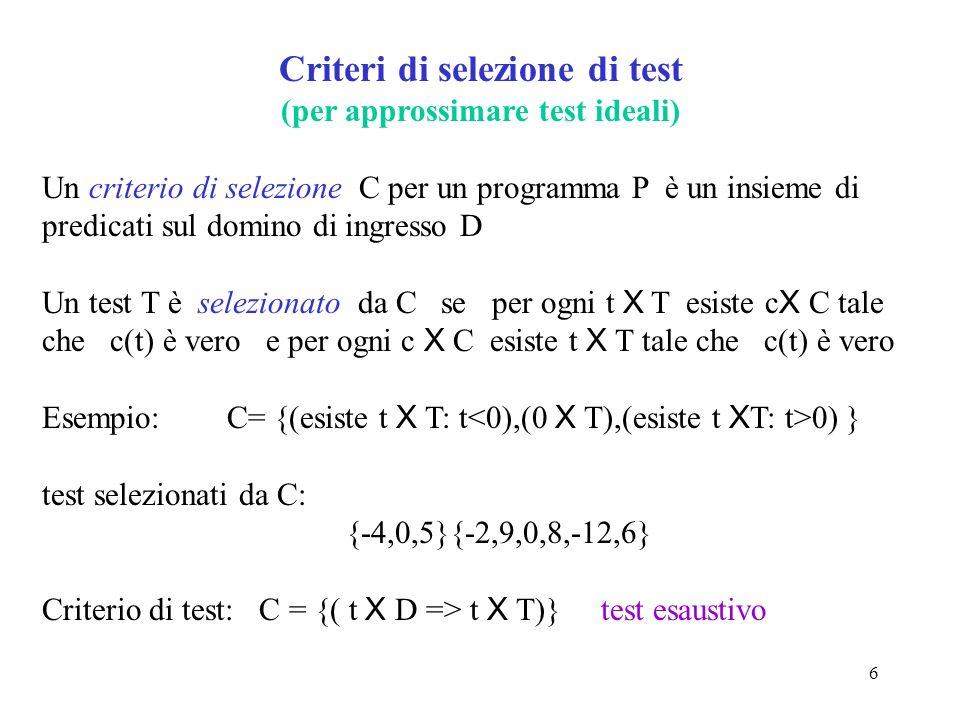 6 Criteri di selezione di test (per approssimare test ideali) Un criterio di selezione C per un programma P è un insieme di predicati sul domino di ingresso D Un test T è selezionato da C se per ogni t X T esiste c X C tale che c(t) è vero e per ogni c X C esiste t X T tale che c(t) è vero Esempio: C= {(esiste t X T: t 0) } test selezionati da C: {-4,0,5}{-2,9,0,8,-12,6} Criterio di test: C = {( t X D => t X T)} test esaustivo
