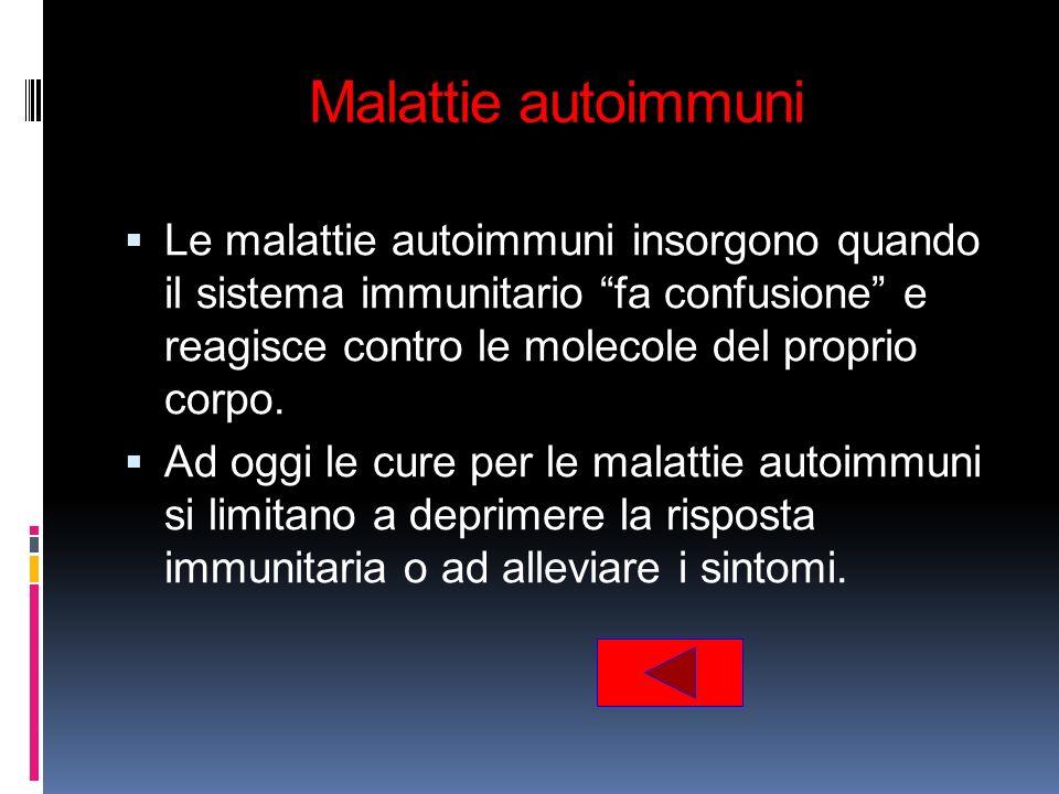 Malattie autoimmuni Le malattie autoimmuni insorgono quando il sistema immunitario fa confusione e reagisce contro le molecole del proprio corpo. Ad o