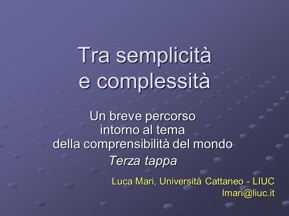 Tra semplicità e complessità Un breve percorso intorno al tema della comprensibilità del mondo Terza tappa Luca Mari, Università Cattaneo - LIUC lmari
