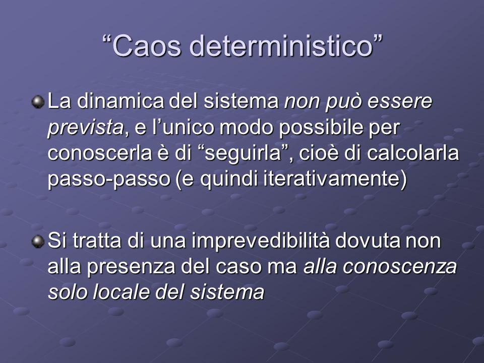 Caos deterministico La dinamica del sistema non può essere prevista, e lunico modo possibile per conoscerla è di seguirla, cioè di calcolarla passo-pa