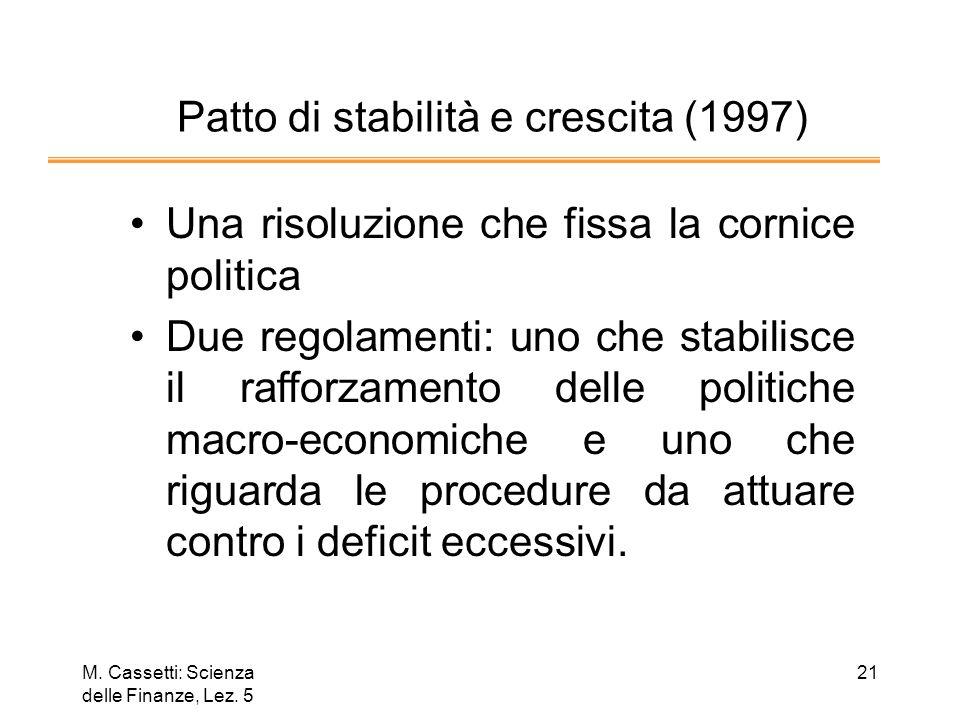 M. Cassetti: Scienza delle Finanze, Lez. 5 21 Patto di stabilità e crescita (1997) Una risoluzione che fissa la cornice politica Due regolamenti: uno