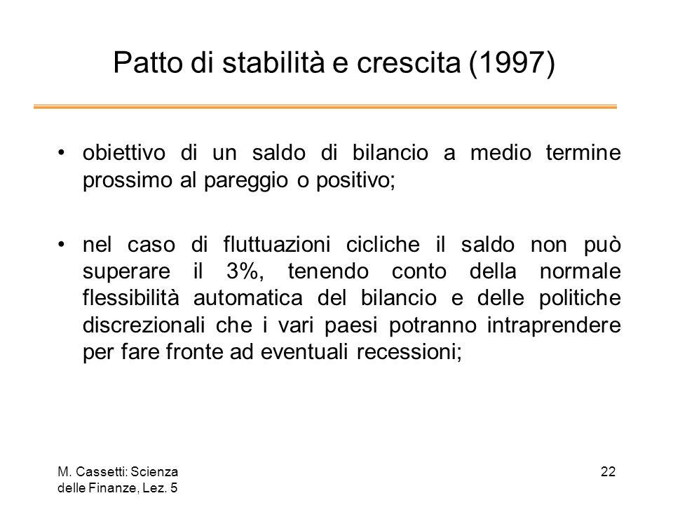 M. Cassetti: Scienza delle Finanze, Lez. 5 22 Patto di stabilità e crescita (1997) obiettivo di un saldo di bilancio a medio termine prossimo al pareg