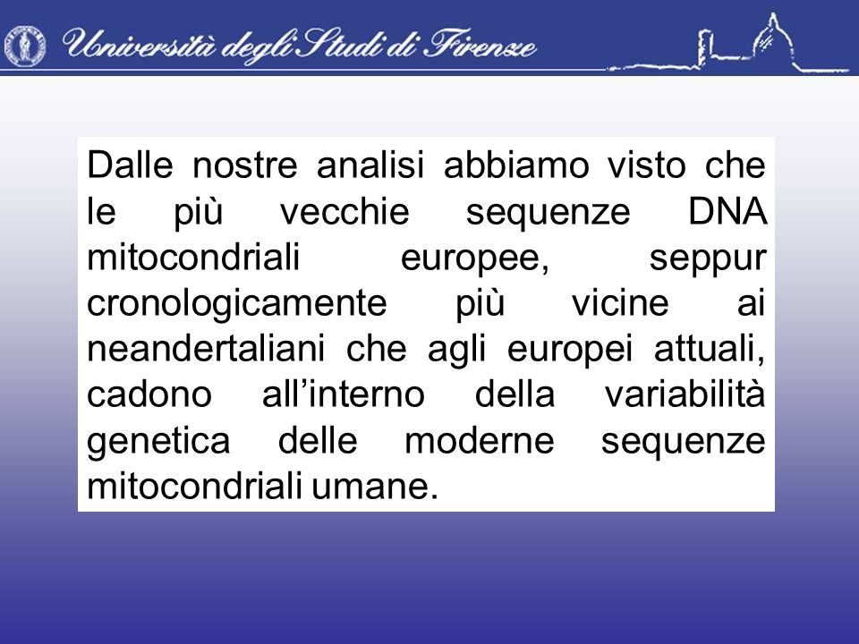 Dalle nostre analisi abbiamo visto che le più vecchie sequenze DNA mitocondriali europee, seppur cronologicamente più vicine ai neandertaliani che agl