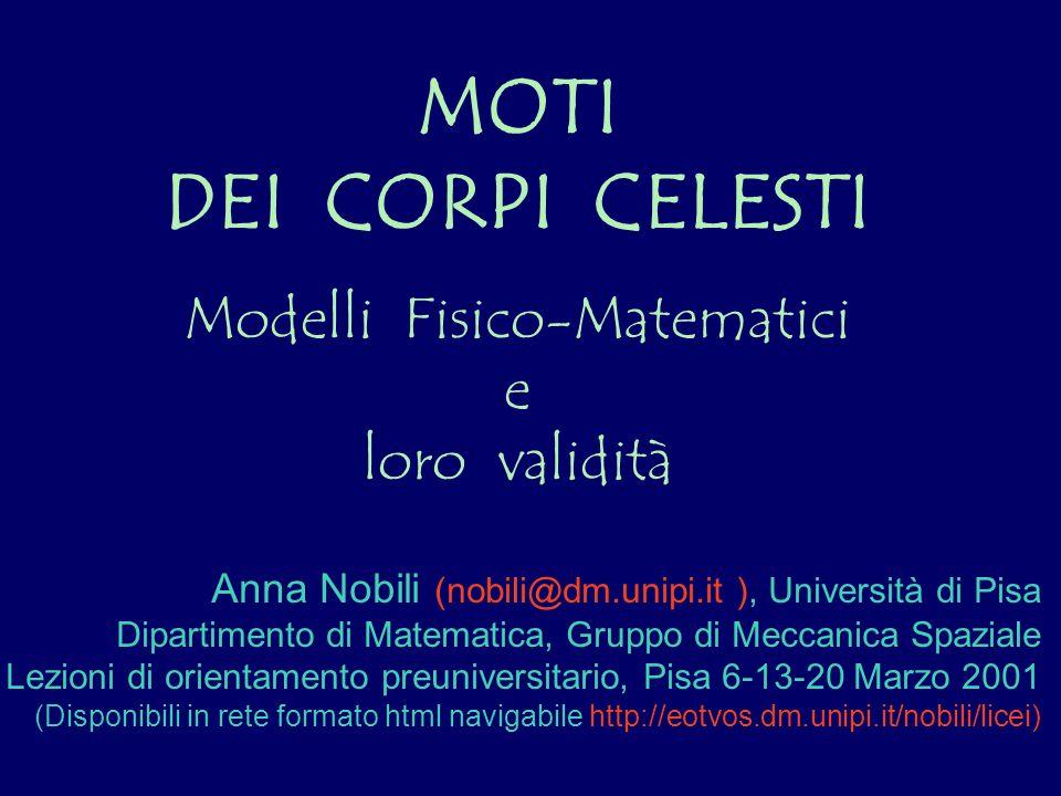 MOTI DEI CORPI CELESTI Modelli Fisico-Matematici e loro validità Anna Nobili (nobili@dm.unipi.it ), Università di Pisa Dipartimento di Matematica, Gru
