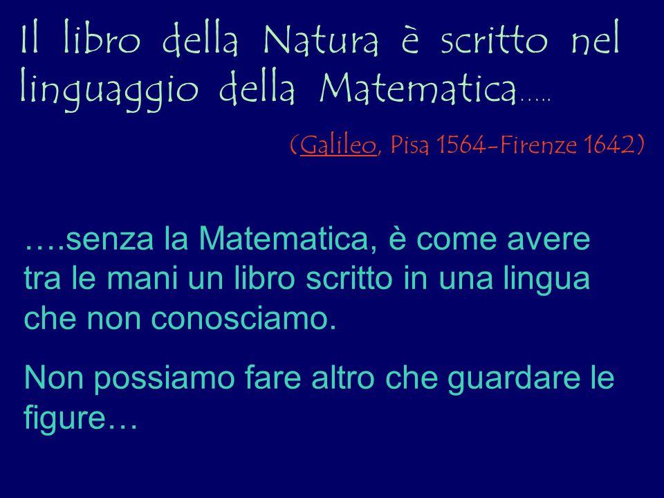 Il libro della Natura è scritto nel linguaggio della Matematica ….. (Galileo, Pisa 1564-Firenze 1642) ….senza la Matematica, è come avere tra le mani