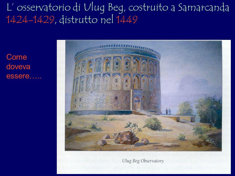 L osservatorio di Ulug Beg, costruito a Samarcanda 1424-1429, distrutto nel 1449 Come doveva essere…..