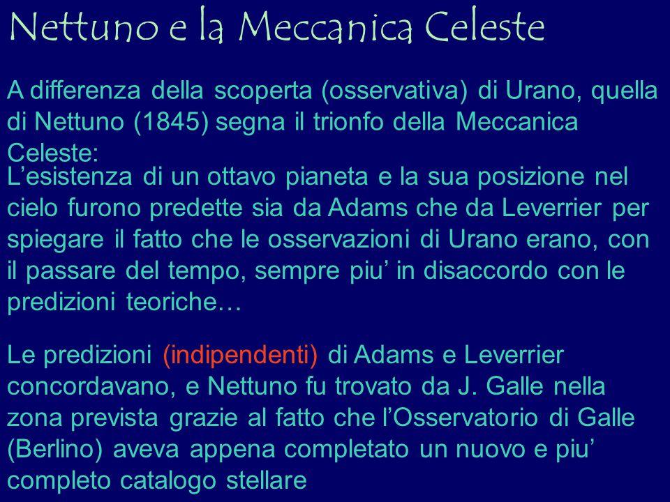 Nettuno e la Meccanica Celeste A differenza della scoperta (osservativa) di Urano, quella di Nettuno (1845) segna il trionfo della Meccanica Celeste: