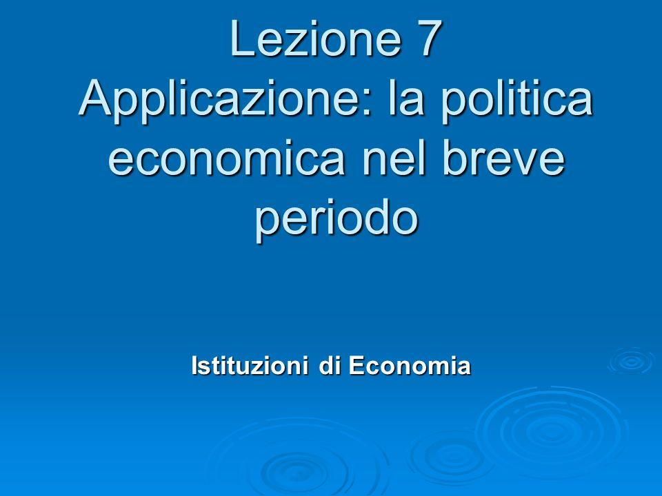 Lezione 7 Applicazione: la politica economica nel breve periodo Istituzioni di Economia