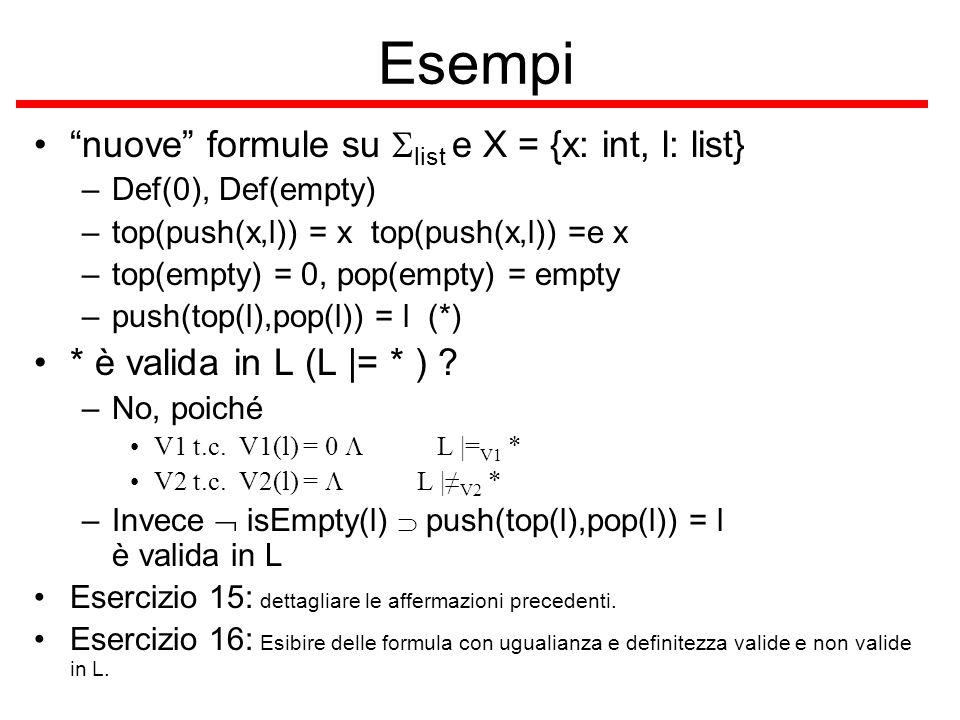Esempio solita segnatura list ed algebra L L   = isIn(x,l) isIn(x,push(y,l)) –Le variabili libere sono FV ={ x,y:int, l:list } –Si fissa una valutazione V per FV in A –Siano V(x), V(y) N e V(l) N* –Si applica la definizione di validità e di interpretazione un passo alla volta L  = V isIn(x,l) isIn(x,push(y,l)) sse L   V isIn(x,l) o L  = V isIn(x,push(y,l)) L   V isIn(x,l) sse (x L,V,l L,V ) isIn L sse …..