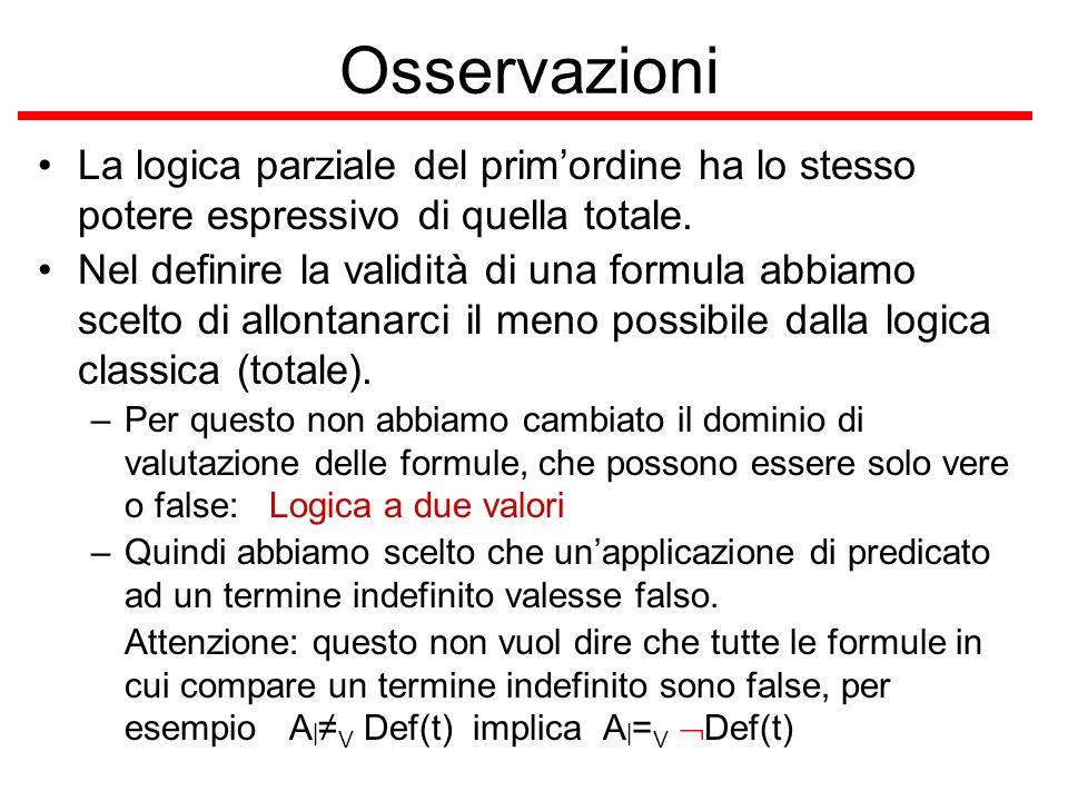 Osservazioni La logica parziale del primordine ha lo stesso potere espressivo di quella totale. Nel definire la validità di una formula abbiamo scelto