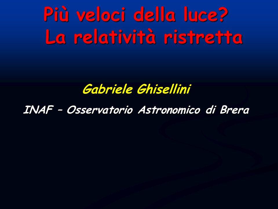 Gabriele Ghisellini INAF – Osservatorio Astronomico di Brera Più veloci della luce? La relatività ristretta La relatività ristretta