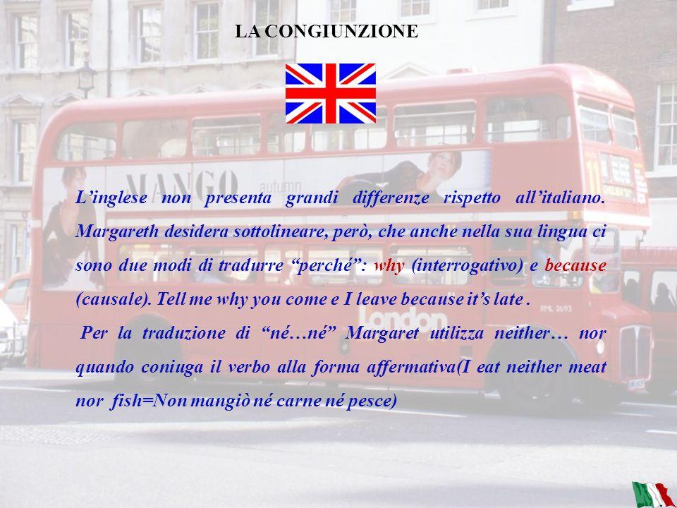 LA PREPOSIZIONE Per quanto riguarda le preposizioni linglese non presenta grandi differenze rispetto allitaliano, anche se Margareth desidera sottolin