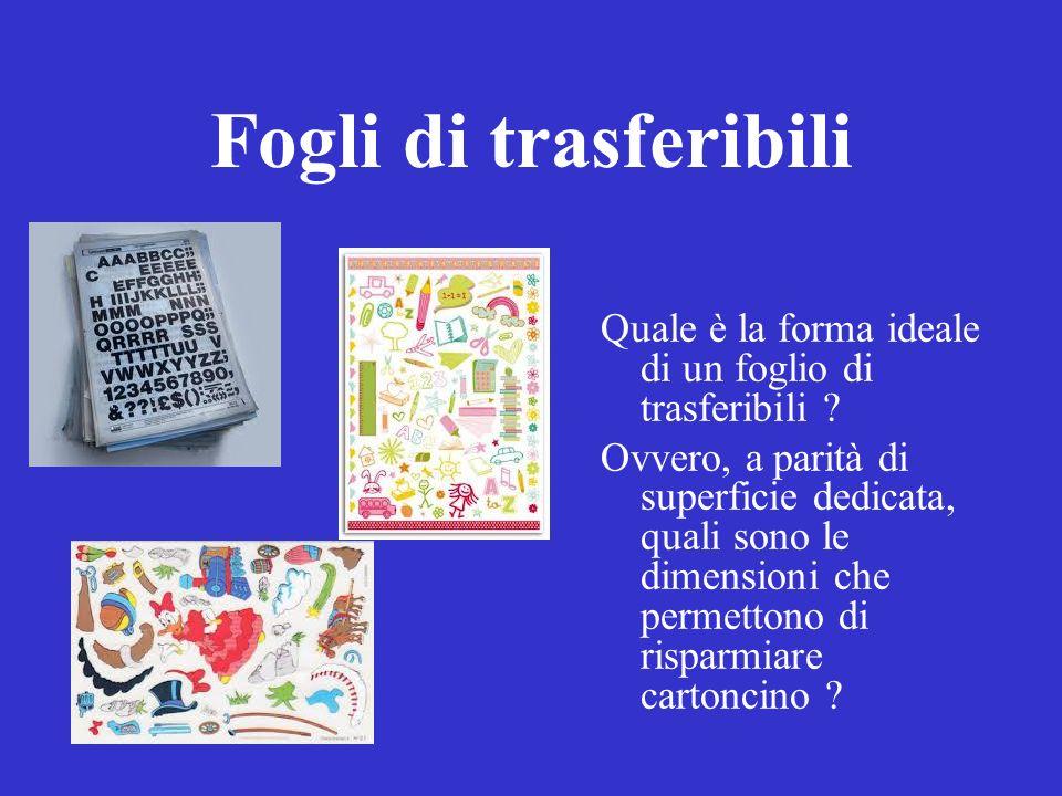 Fogli di trasferibili Quale è la forma ideale di un foglio di trasferibili ? Ovvero, a parità di superficie dedicata, quali sono le dimensioni che per