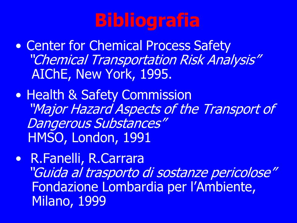 Bibliografia Center for Chemical Process Safety Chemical Transportation Risk Analysis AIChE, New York, 1995. Health & Safety Commission Major Hazard A