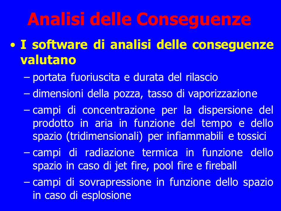 Analisi delle Conseguenze I software di analisi delle conseguenze valutano –portata fuoriuscita e durata del rilascio –dimensioni della pozza, tasso d