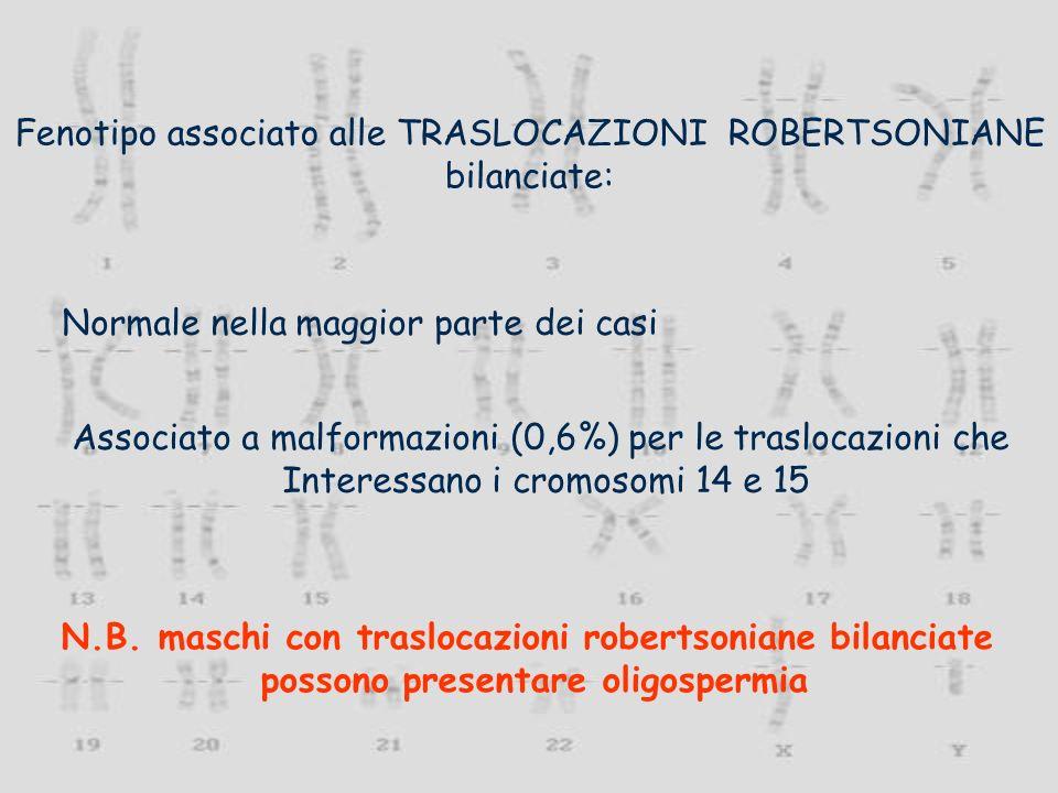 Fenotipo associato alle TRASLOCAZIONI ROBERTSONIANE bilanciate: Normale nella maggior parte dei casi Associato a malformazioni (0,6%) per le traslocaz