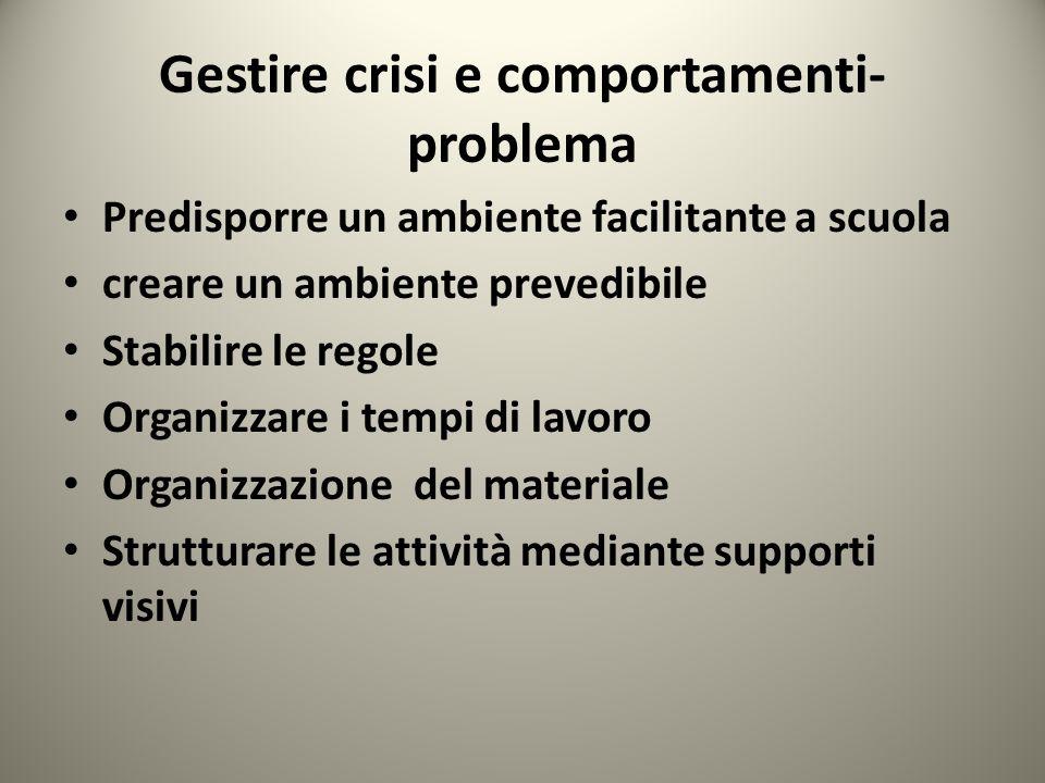 Gestire crisi e comportamenti- problema Predisporre un ambiente facilitante a scuola creare un ambiente prevedibile Stabilire le regole Organizzare i