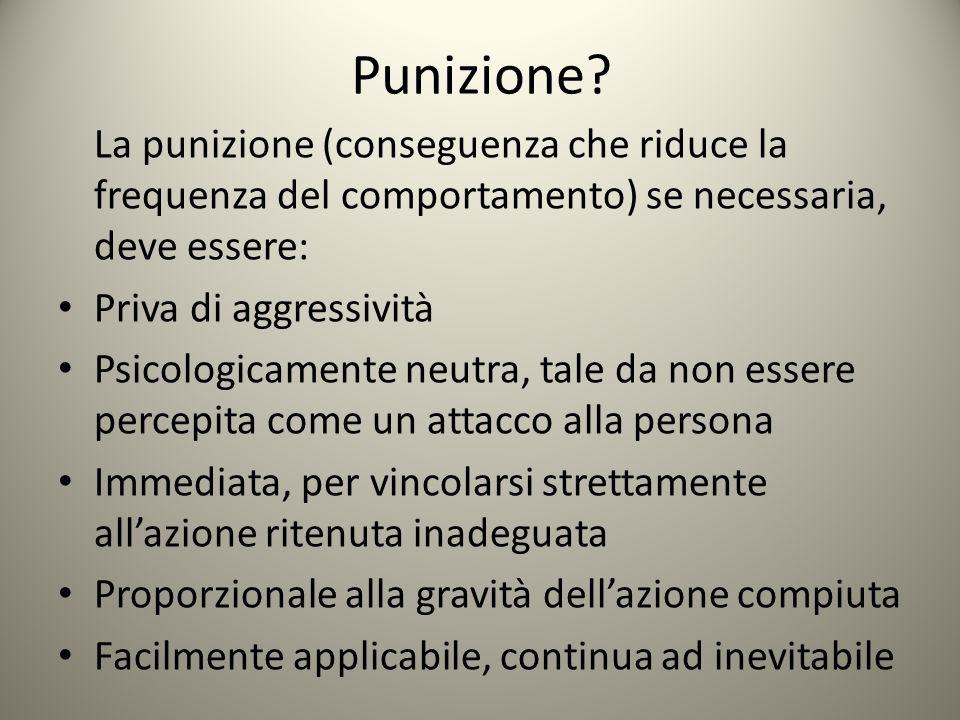 Punizione? La punizione (conseguenza che riduce la frequenza del comportamento) se necessaria, deve essere: Priva di aggressività Psicologicamente neu