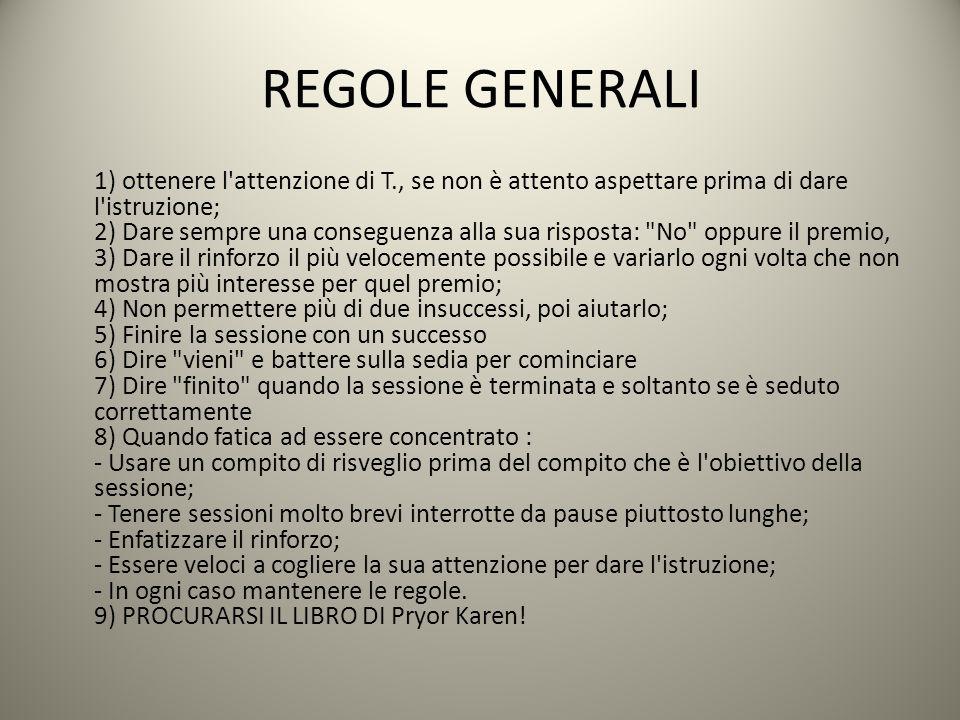 REGOLE GENERALI 1) ottenere l'attenzione di T., se non è attento aspettare prima di dare l'istruzione; 2) Dare sempre una conseguenza alla sua rispost