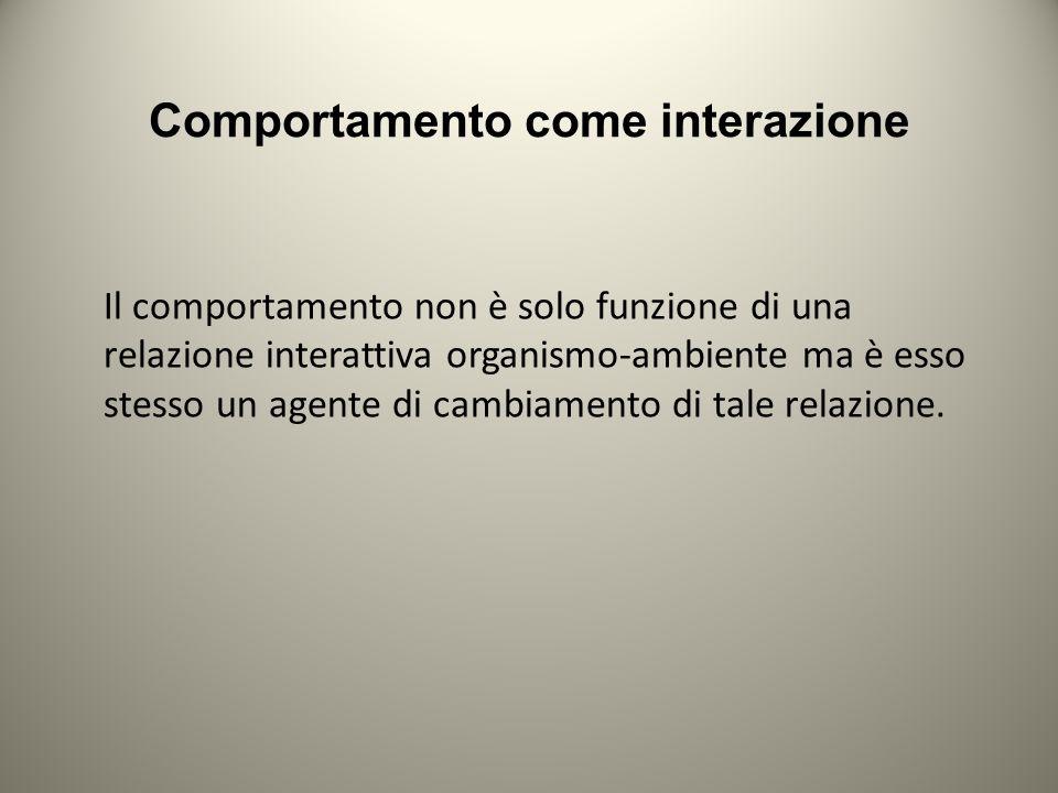 Comportamento come interazione Il comportamento non è solo funzione di una relazione interattiva organismo-ambiente ma è esso stesso un agente di cambiamento di tale relazione.