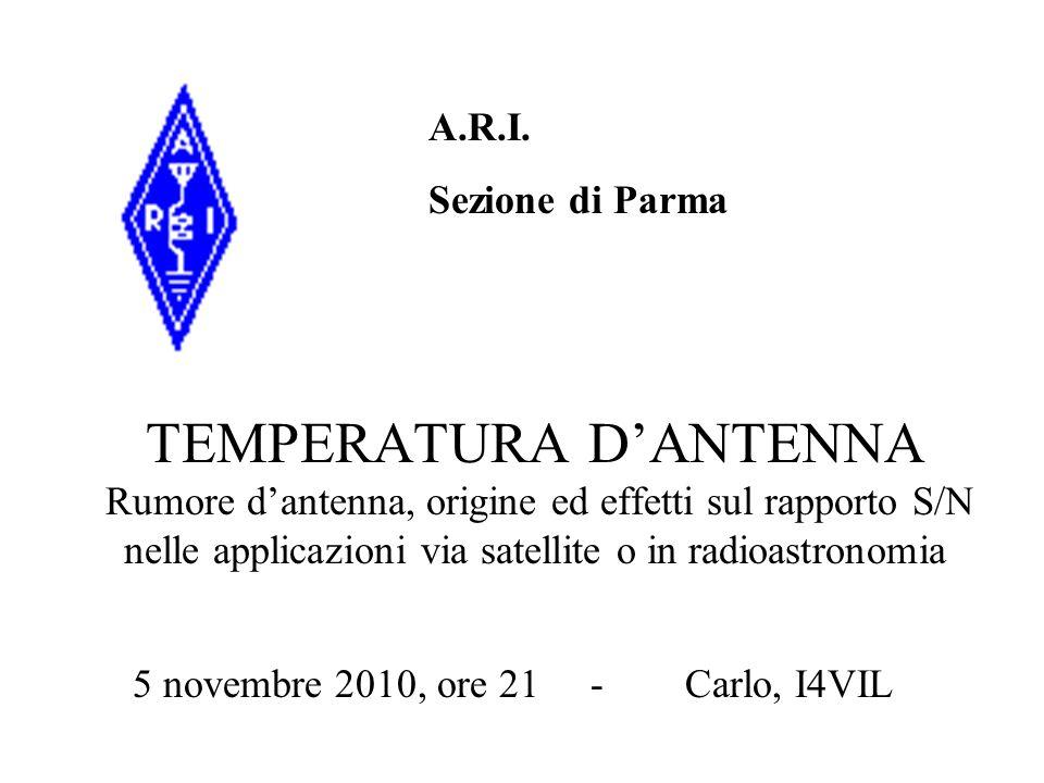TEMPERATURA DANTENNA Rumore dantenna, origine ed effetti sul rapporto S/N nelle applicazioni via satellite o in radioastronomia A.R.I. Sezione di Parm