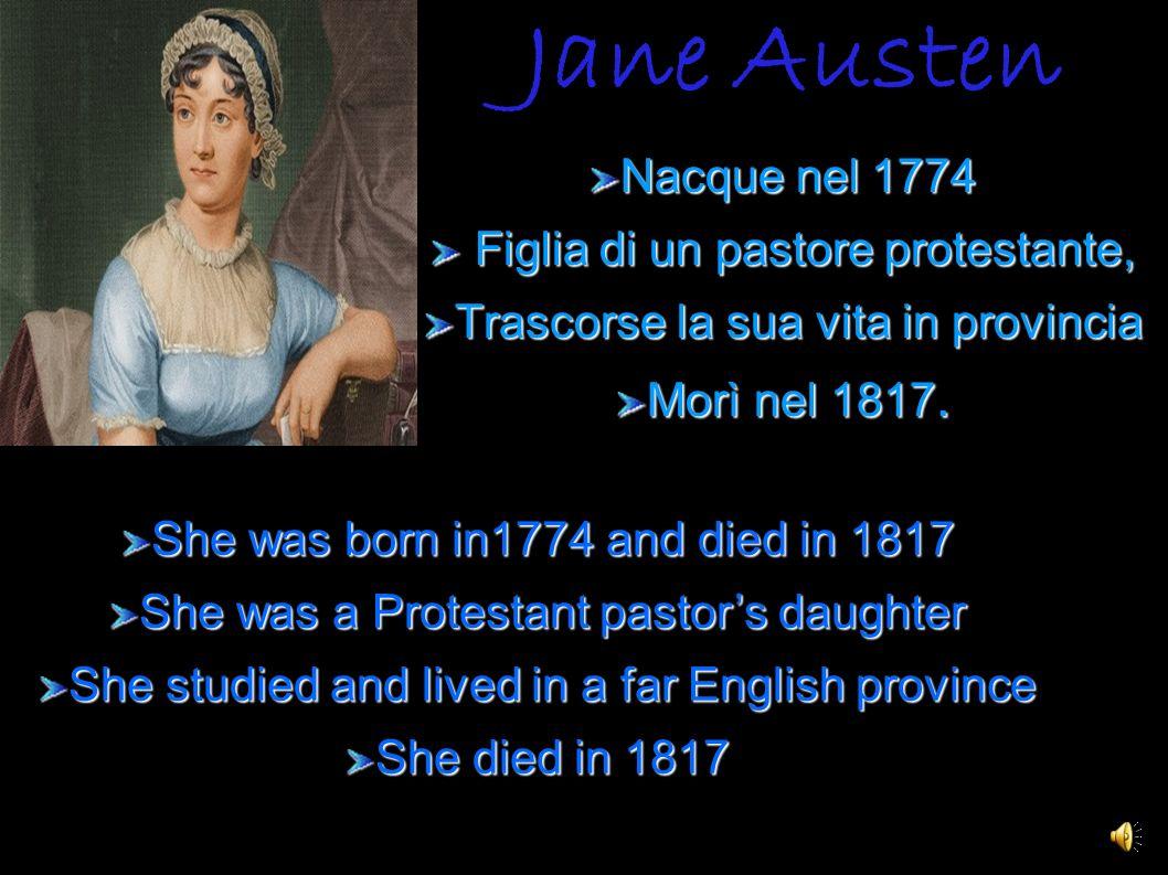 Jane Austen Nacque nel 1774 Figlia di un pastore protestante, Figlia di un pastore protestante, Trascorse la sua vita in provincia Morì nel 1817. She