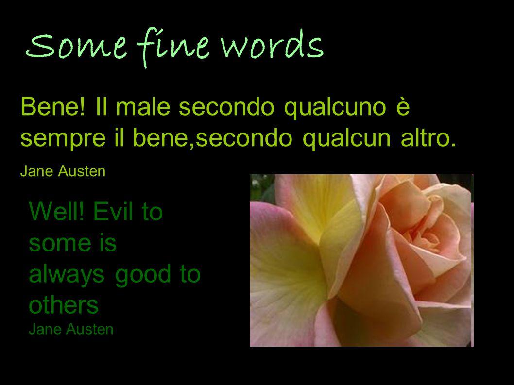 Some fine words Bene! Il male secondo qualcuno è sempre il bene,secondo qualcun altro. Jane Austen Well! Evil to some is always good to others Jane Au