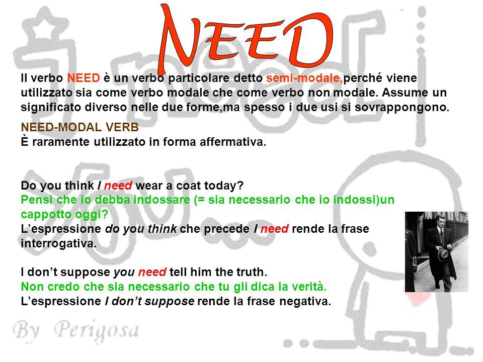 Il verbo NEED è un verbo particolare detto semi-modale,perché viene utilizzato sia come verbo modale che come verbo non modale. Assume un significato