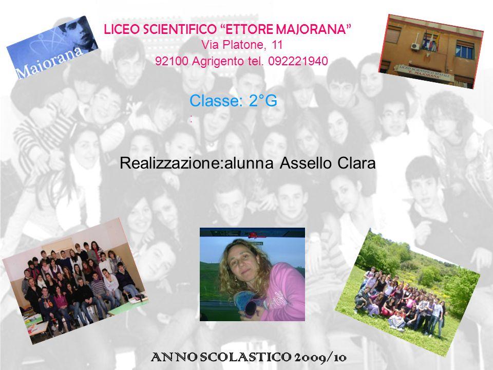 LICEO SCIENTIFICO ETTORE MAJORANA Via Platone, 11 92100 Agrigento tel. 092221940 Classe: 2°G : ANNO SCOLASTICO 2009/10 Realizzazione:alunna Assello Cl