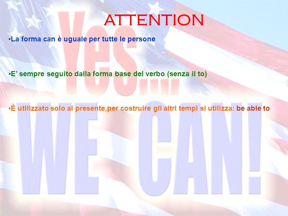 ATTENTION La forma can è uguale per tutte le persone E sempre seguito dalla forma base del verbo (senza il to) È utilizzato solo al presente,per costr