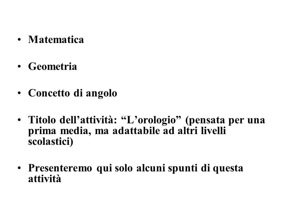 Matematica Geometria Concetto di angolo Titolo dellattività: Lorologio (pensata per una prima media, ma adattabile ad altri livelli scolastici) Presen