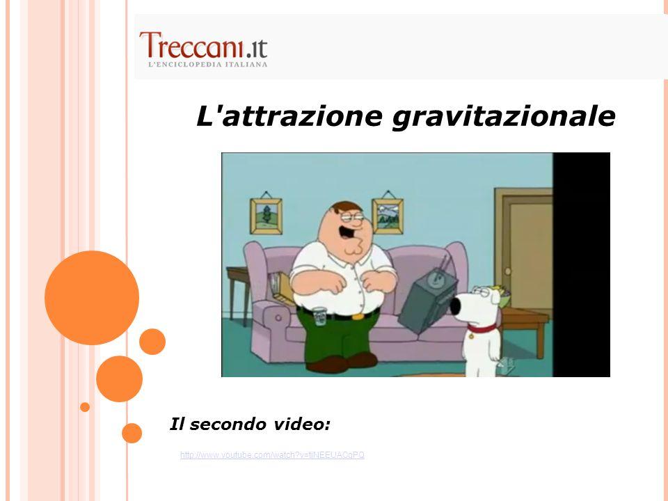 L'attrazione gravitazionale Il secondo video: http://www.youtube.com/watch?v=tjNEEUACgPQ