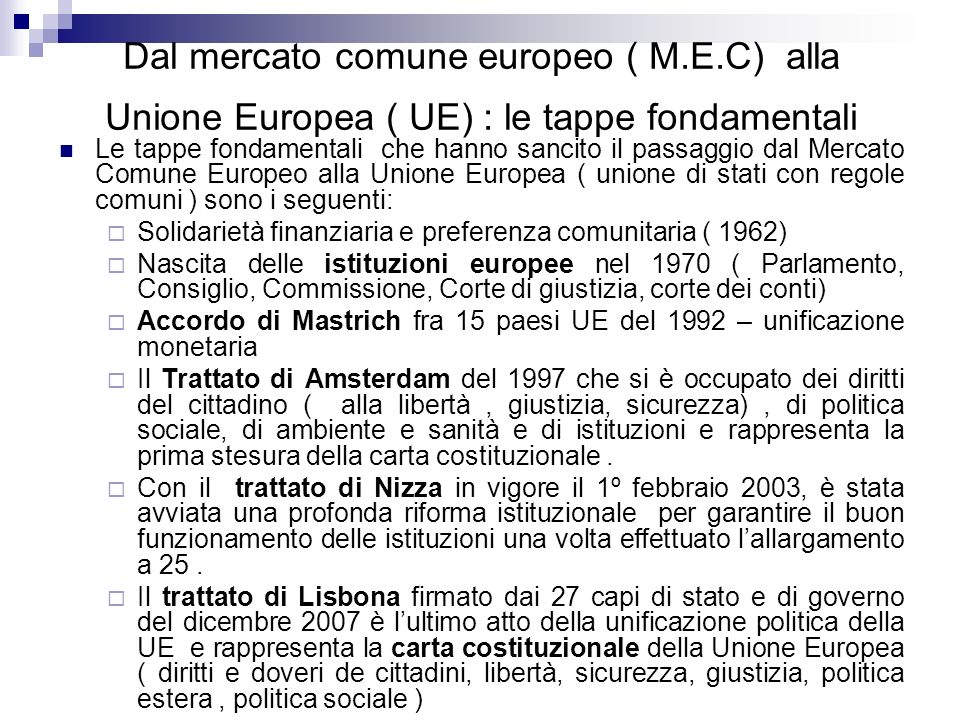Dal mercato comune europeo ( M.E.C) alla Unione Europea ( UE) : le tappe fondamentali Le tappe fondamentali che hanno sancito il passaggio dal Mercato
