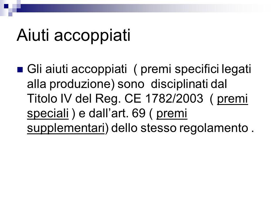 Aiuti accoppiati Gli aiuti accoppiati ( premi specifici legati alla produzione) sono disciplinati dal Titolo IV del Reg. CE 1782/2003 ( premi speciali