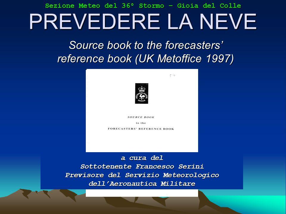 PREVEDERE LA NEVE Source book to the forecasters reference book (UK Metoffice 1997) a cura del Sottotenente Francesco Serini Previsore del Servizio Me