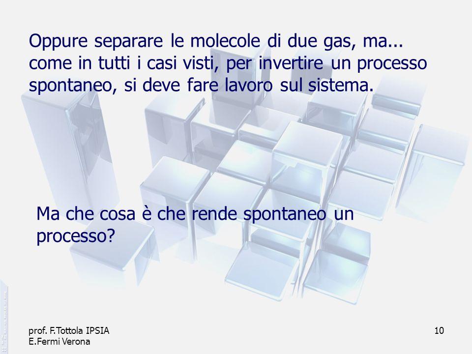 prof. F.Tottola IPSIA E.Fermi Verona 10 Oppure separare le molecole di due gas, ma... come in tutti i casi visti, per invertire un processo spontaneo,