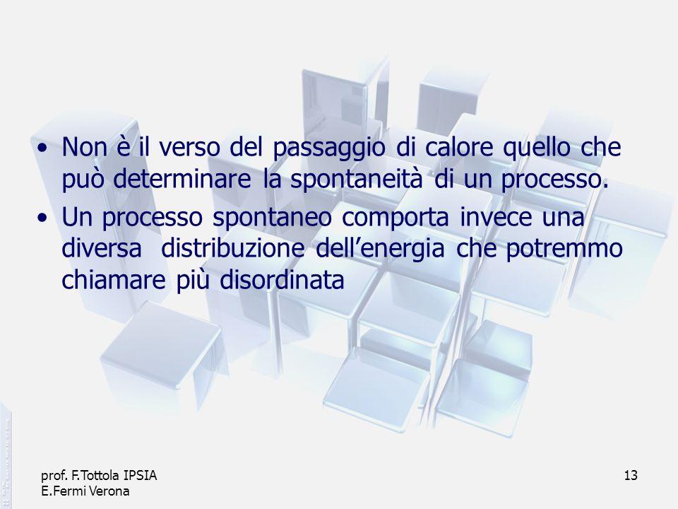 prof. F.Tottola IPSIA E.Fermi Verona 13 Non è il verso del passaggio di calore quello che può determinare la spontaneità di un processo. Un processo s