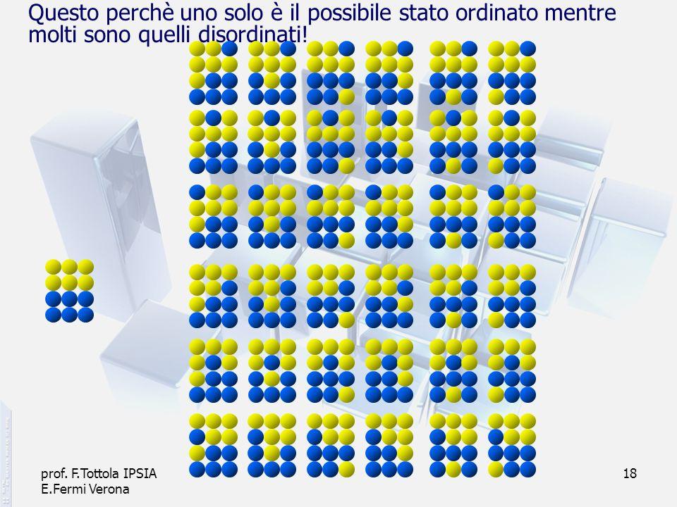 prof. F.Tottola IPSIA E.Fermi Verona 18 Questo perchè uno solo è il possibile stato ordinato mentre molti sono quelli disordinati!