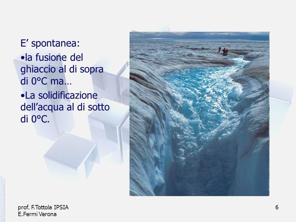 prof. F.Tottola IPSIA E.Fermi Verona 6 E spontanea: la fusione del ghiaccio al di sopra di 0°C ma… La solidificazione dellacqua al di sotto di 0°C.